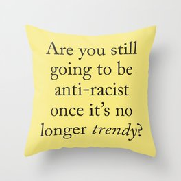 Are you still going to be anti-racist once it's no longer trendy? Throw Pillow