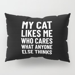My Cat Likes Me Who Cares What Anyone Else Thinks (Black) Pillow Sham