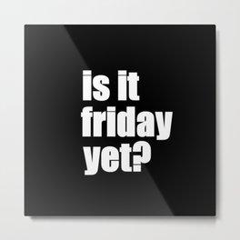 Is It Friday Yet? Metal Print