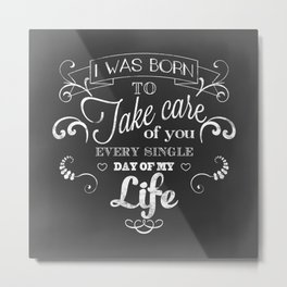 I was born to take care of you (chalk version) Metal Print