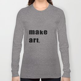 make art. Long Sleeve T-shirt