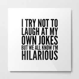 I TRY NOT TO LAUGH AT MY OWN JOKES Metal Print