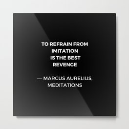 Stoic Wisdom Quotes - Marcus Aurelius Meditations - To refrain from imitation is the best revenge Metal Print