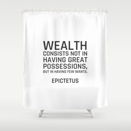 Stoic Quotes - Wealth consists not in having great possessions, but in having few wants. - Epictetus Shower Curtain