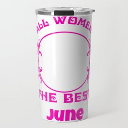 All Women created Equal But The best Are Born In June Travel Mug