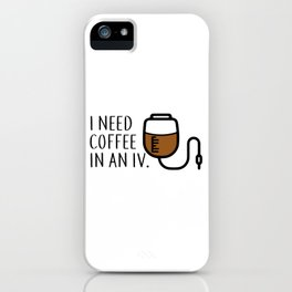 I need coffee in an iv. iPhone Case