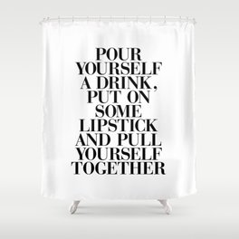 Pour Yourself a Drink, Put on Some Lipstick and Pull Yourself Together black-white home wall decor Shower Curtain