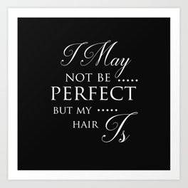 I May Not Be Perfect But My Hair Is - Hairdresser Decor Art Print