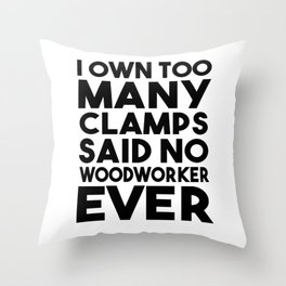 I Own Too Many Clamps Said No Woodworker Ever Throw Pillow