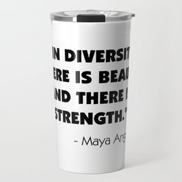"""In Diversity There is Beauty and There is Strength"" -  Maya Angelou Travel Mug"