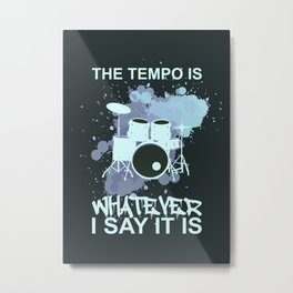 THE TEMPO IS WHATEVER I SAY IT IS DRUMS Metal Print