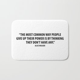 The most common way people give up their power is by thinking they don't have any. - Alice Walker Bath Mat