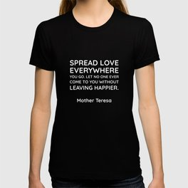 Spread love everywhere you go. Let no one ever come to you without leaving happier.  - Mother Teresa T-shirt