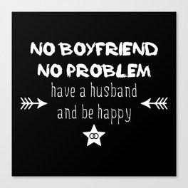 No boyfriend no problem - have a husband and be happy Canvas Print