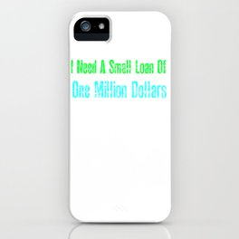 I Need A Small Loan Of One Million Dollars iPhone Case