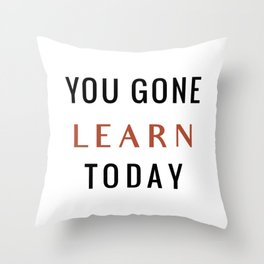 You Gone Learn Today Throw Pillow