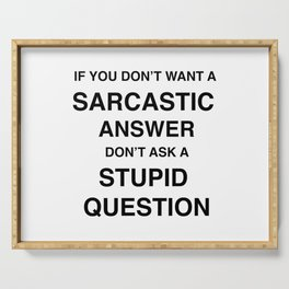 if you don't want a sarcastic answer don't ask a stupid question Serving Tray