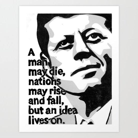JFK - A man may die... but an idea lives on Art Print