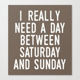 I REALLY NEED A DAY BETWEEN SATURDAY AND SUNDAY (Brown) Canvas Print