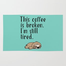 THIS COFFEE IS BROKEN. I'M STILL TIRED. Rug