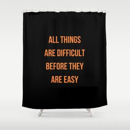 ALL THINGS ARE DIFFICULT BEFORE THEY ARE EASY Shower Curtain
