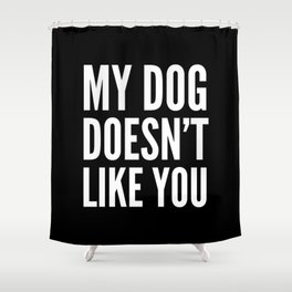 My Dog Doesn't Like You (Black & White) Shower Curtain