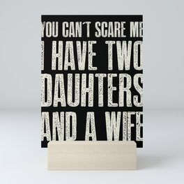 You Can t Scare me I have 2 Daughters & A Wife graphic Gift Mini Art Print