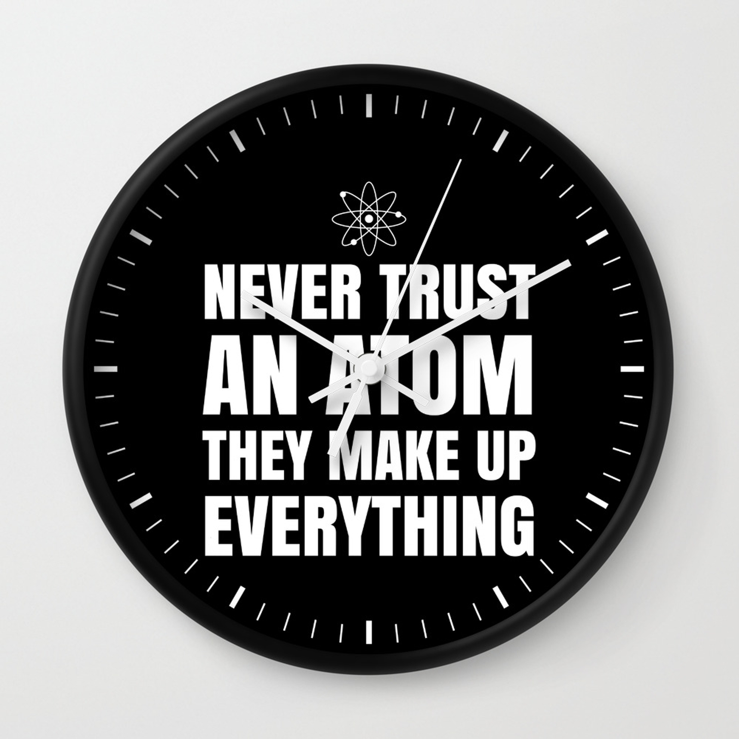 73b7f4680 NEVER TRUST AN ATOM THEY MAKE UP EVERYTHING (Black & White) Wall Clock
