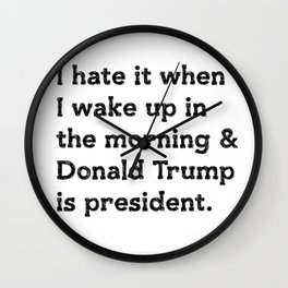 I hate it when I wake up in the morning and Donald Trump is president Wall Clock