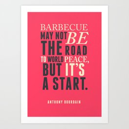 Chef Anthony Bourdain quote, barbecue, road to world peace, food, kitchen, foodporn, travel, cooking Art Print
