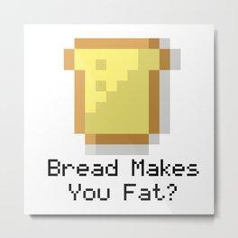 Bread Makes You Fat... Metal Print