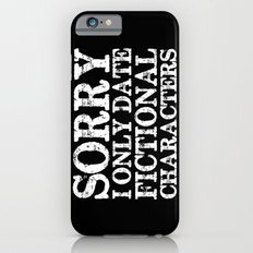 Sorry, I only date fictional characters! (Inverted) Slim Case iPhone 6s