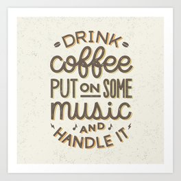 Drink Coffee Put On Some Music And Handle It Art Print