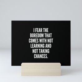 I fear the boredom that comes with not learning and not taking chances Mini Art Print