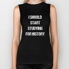 I Should Start Studying for History Student Biker Tank