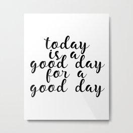 Today Is A Good Day For A Good Day, Art Print, Motivational Art, Inspirational Art, Inspiring Metal Print