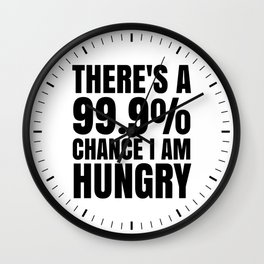 THERE'S A 99.9% PERCENT CHANCE I AM HUNGRY Wall Clock