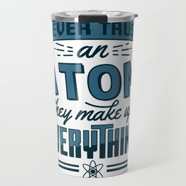 Never Trust An Atom They Make Up Everything Gift Travel Mug