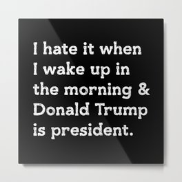 I hate when I wake up in the morning and Donald Trump is president Metal Print