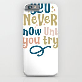 You Never KNow Until YOu Try iPhone Case