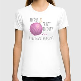 To Knit, Or Not To Knit? (That Is A Silly Question) T-shirt