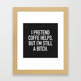 I pretend coffe helps, but I'm still a bitch Framed Art Print