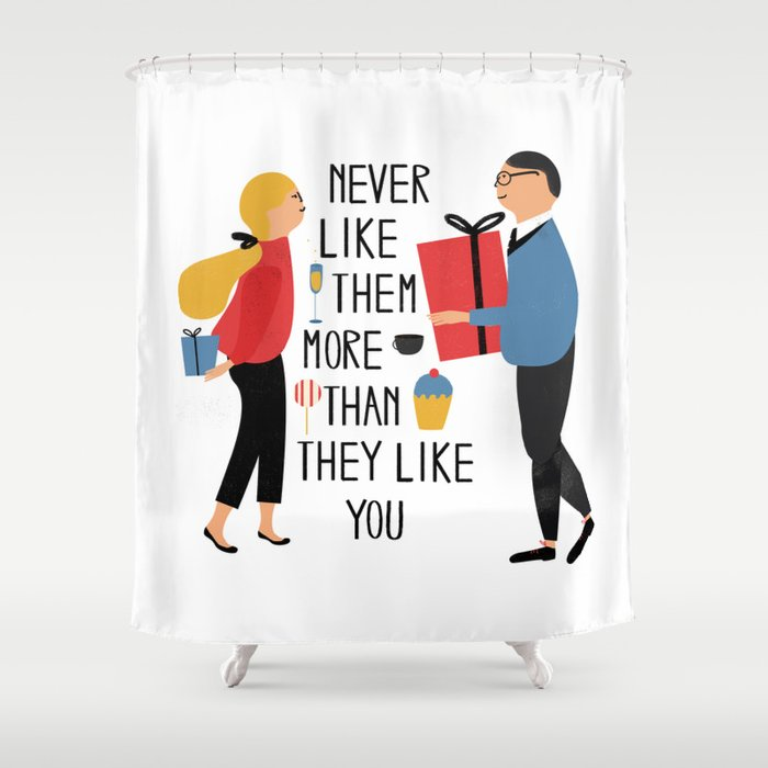 Never like them more than they like you Shower Curtain