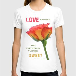 """""""Love planted a rose and the world turned sweet"""" T-shirt"""