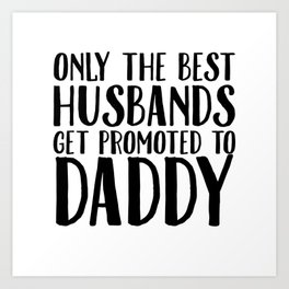 Only The Best Husbands Get Promoted To Daddy Art Print