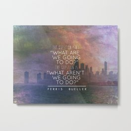 """""""...the question is, """"what aren't we going to do?"""""""" - Ferris Bueller Metal Print"""