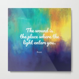 The wound is the place where the Light enters you, Rumi quote Metal Print