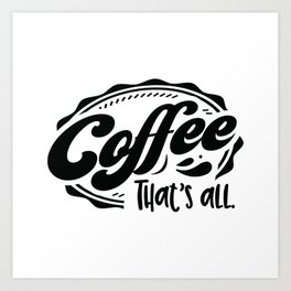 Coffee that's all - Funny hand drawn quotes illustration. Funny humor. Life sayings. Art Print