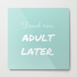 Travel Now, Adult Later Metal Print