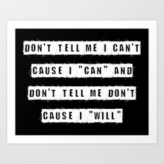 Don't tell me I can't, cause I can and don't tell me don't  cause I will (on Black) Art Print
